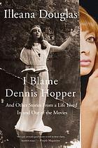 I blame Dennis Hopper : and other stories from a life lived in and out of the movies