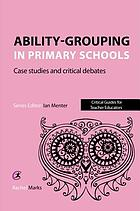 Ability-grouping in primary schools : case studies and critical debates