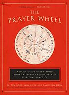 The prayer wheel : renewing your faith with a long-lost spiritual practice