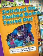 Switched on, flushed down, tossed out : investigating the hidden workings of your home