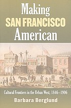 Making San Francisco American : cultural frontiers in the urban West, 1846-1906