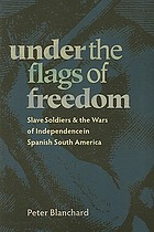 Under the flags of freedom : slave soldiers and the wars of independence in Spanish South America