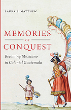 Memories of conquest : becoming Mexicano in colonial Guatemala