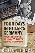 Four days in Hitler's Germany : Mackenzie King's mission to avert a Second World War