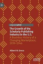 The growth of the scholarly publishing industry in the U.S. : a business history of a changing marketplace, 1939-1946