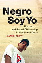 Negro soy yo : hip hop and raced citizenship in neoliberal Cuba
