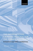 The International Criminal Tribunal for the Former Yugoslavia : an Exercise in Law Politics and Diplomacy.