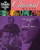 All music guide to classial music : the definitive guide to classial music