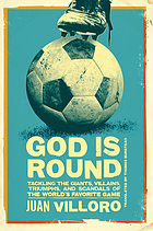 God is round : tackling the giants, villains, triumphs, and scandals of the world's favorite game