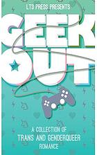 Geek out : a collection of trans and genderqueer romance.