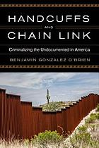 Handcuffs and chain link : criminalizing the undocumented in America