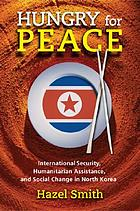 Hungry for peace : international security, humanitarian assistance, and social change in North Korea