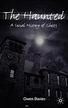 The haunted : a social history of ghosts