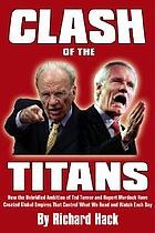 Clash of the titans : how the unbridled ambition of Ted Turner and Rupert Murdoch has created global empires that control what we read and watch