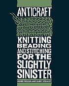 Anticraft : knitting, beading, and stitching for the slightly sinister