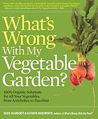 What's wrong with my vegetable garden? : 100% organic solutions for all your vegetables, from artichokes to zucchini