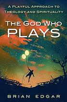 The God who plays : a playful approach to theology and spirituality