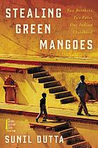 Stealing green mangoes  : two brothers, two fates, one Indian childhood
