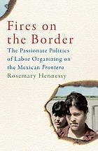 Fires on the border : the passionate politics of labor organizing on the Mexican frontera
