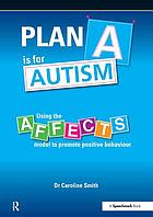 Plan A is for Autism : Using the Affects Model to Promote Positive Behaviour.