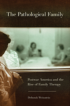 The pathological family : postwar America and the rise of family therapy