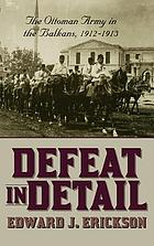 Defeat in detail : the Ottoman Army in the Balkans, 1912 - 1913