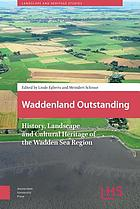 Waddenland outstanding : history, landscape and cultural heritage of the Wadden Sea region