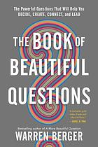 BOOK OF BEAUTIFUL QUESTIONS : the powerful questions that will help you decide, create, ... connect, and lead.