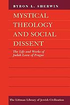 Mystical theology and social dissent : the life and works of Judah Loew of Prague