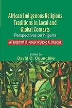 African indigenous religious traditions in local and global contexts : perspectives on Nigeria : a festschrift in honour of Jacob K. Olupona