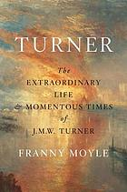 Turner : the extraordinary life and momentous times of J.M.W. Turner