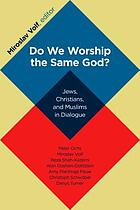 Do we worship the same God? : Jews, Christians, and Muslims in dialogue