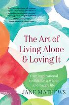 The art of living alone and loving it : your inspirational toolkit for a whole and happy life