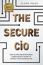The Secure CiO : How to Hire and Retain Great Cyber Security Talent to Protect your Organisation