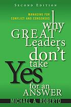 Why great leaders don't take yes for an answer : managing for conflict and consensus