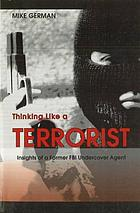 Thinking like a terrorist : insights of a former FBI undercover agent