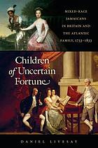 Children of uncertain fortune : mixed-race Jamaicans in Britain and the Atlantic family, 1733-1833