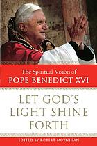 Let God's light shine forth : the spiritual vision of Pope Benedict XVI