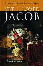 Yet I Loved Jacob : Reclaiming the Biblical Concept of Election.