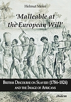 'Malleable at the European Will' : British Discourse on Slavery (1784-1824) and the Image of Africans