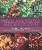 Grow your own, eat your own : Bob Flowerdew's guide to making the most of your garden produce all year round