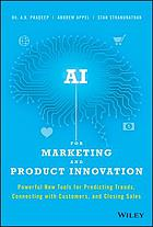 AI for marketing and product innovation : powerful new tools for predicting trends, connecting with customers, and closing sales