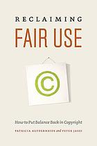 Reclaiming fair use : how to put balance back in copyright