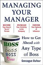 Managing your manager : how to get ahead with any type of boss