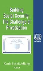 Building social security : the challenge of privatization