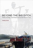 Beyond the big ditch : politics, ecology, and infrastructure at the Panama Canal