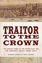 Traitor to the crown : the untold story of the popish plot and the conspiracy against Samuel Pepys