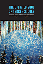 The big wild soul of Terrence Cole : an eclectic collection to honor Alaska's public historian