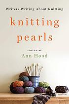 Knitting pearls : writers writing about knitting