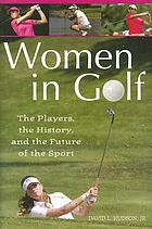 Women in golf : the players, the history, and the future of the sport